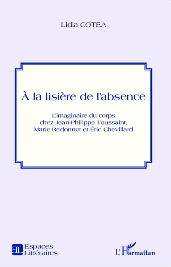 Lidia Cotea. À la lisière de l'absence. L'imaginaire du corps chez Jean-Philippe Toussaint, Marie Redonnet et Éric Chevillard.